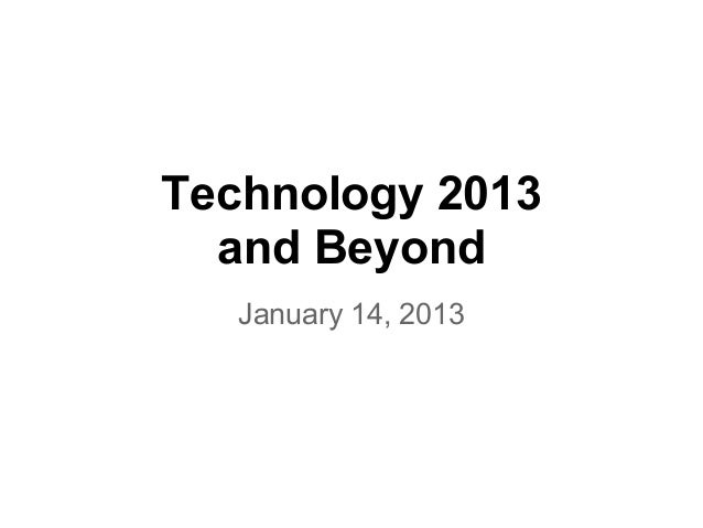 Technology 2013  and Beyond   January 14, 2013
