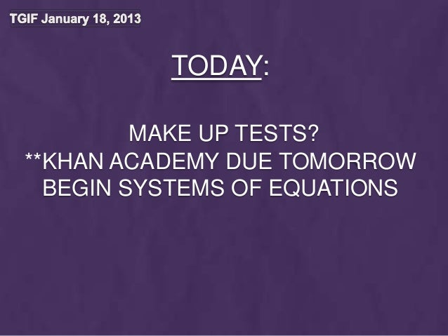 TODAY:         MAKE UP TESTS?**KHAN ACADEMY DUE TOMORROW  BEGIN SYSTEMS OF EQUATIONS