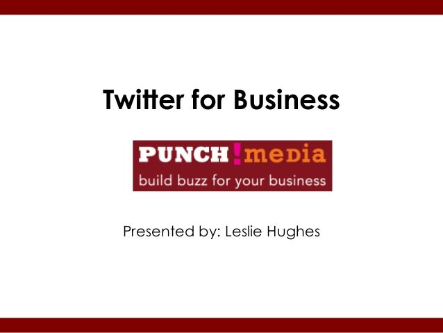 Twitter for Business Presented by: Leslie Hughes