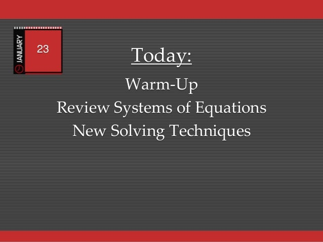 23              Today:             Warm-Up     Review Systems of Equations       New Solving Techniques