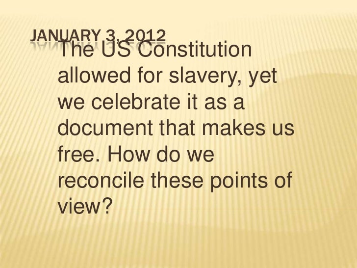 JANUARY 3, 2012  The US Constitution  allowed for slavery, yet  we celebrate it as a  document that makes us  free. How do...