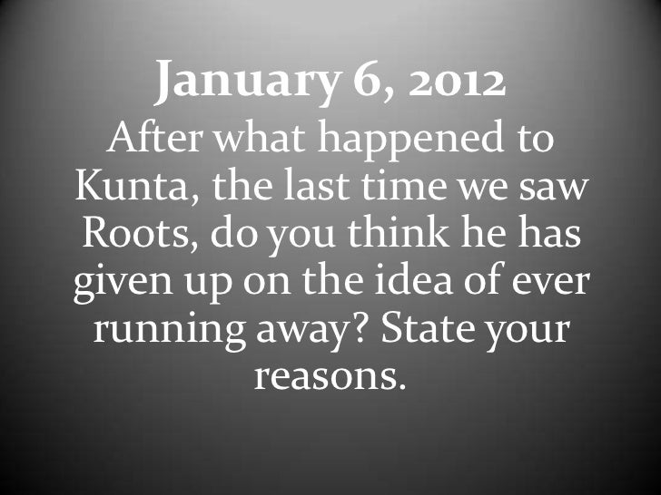January 6, 2012  After what happened toKunta, the last time we sawRoots, do you think he hasgiven up on the idea of ever r...
