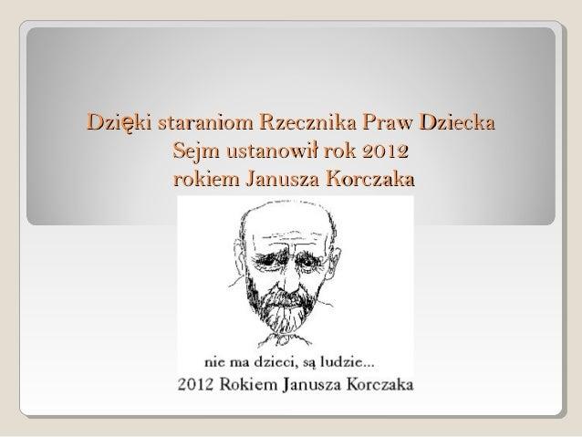 Dzięki staraniom Rzecznika Praw Dziecka         Sejm ustanowił rok 2012         rokiem Janusza Korczaka