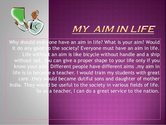 my aim in life become a teacher My aim in life to be a doctor essay words-282 different peoples have different goals in their life there are various professions like engineer, teacher doctor it is distant from surgical work surgical job is not my favorite one many more can be written about the aim of becoming a.