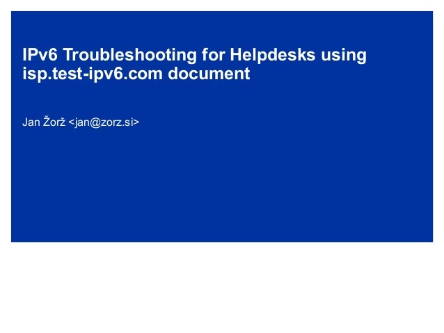IPv6 Troubleshooting for Helpdesks using isp.test-ipv6.com document Jan Žorž <jan@zorz.si>