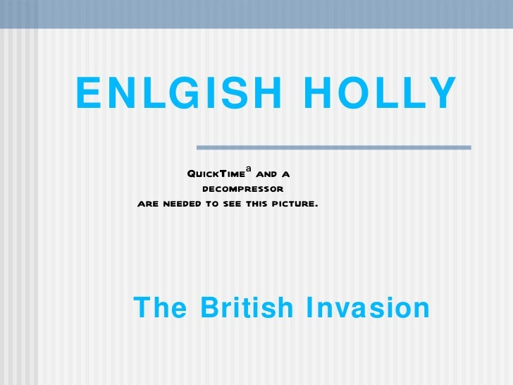 ENLGISH HOLLY          QuickTimeª and a            decompressor  are needed to see this picture.  The British Invasion