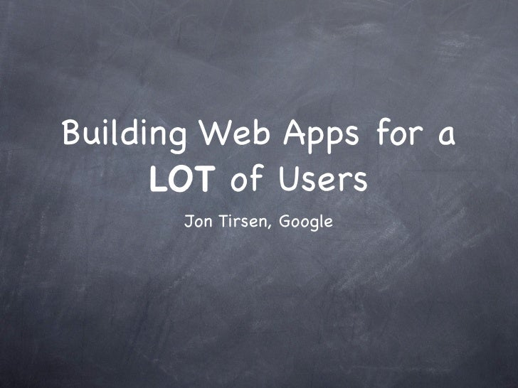 Building Web Apps for a       LOT of Users        Jon Tirsen, Google