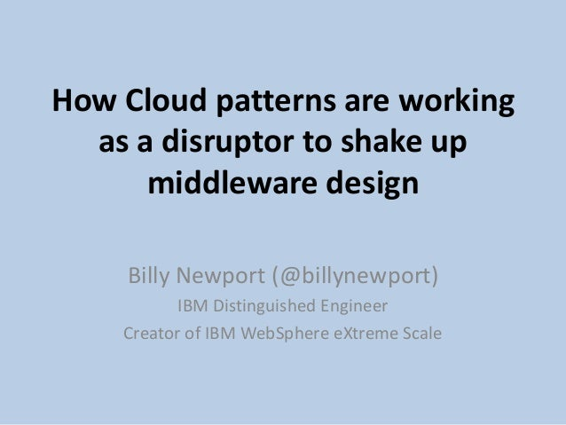 How Cloud patterns are working as a disruptor to shake up middleware design Billy Newport (@billynewport) IBM Distinguishe...