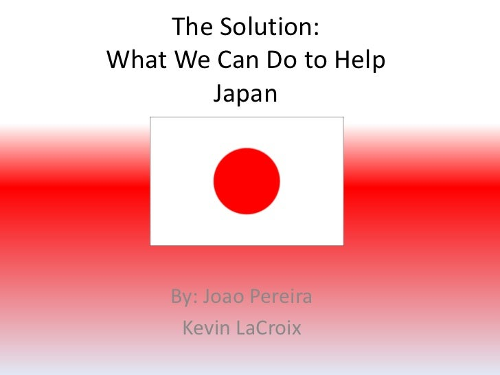 The Solution:What We Can Do to HelpJapan<br />By: Joao Pereira<br />Kevin LaCroix<br />