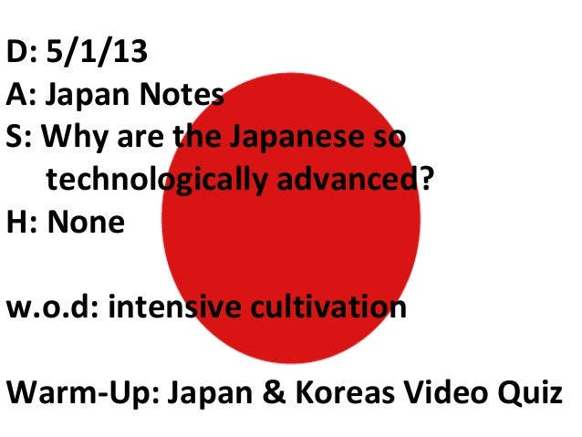 D: 5/1/13A: Japan NotesS: Why are the Japanese sotechnologically advanced?H: Nonew.o.d: intensive cultivationWarm-Up: Japa...
