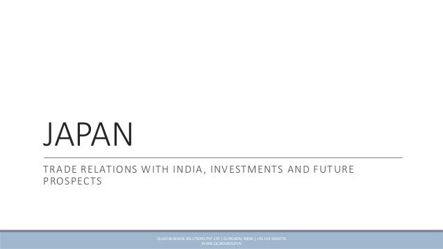 JAPAN TRADE RELATIONS WITH INDIA, INVESTMENTS AND FUTURE PROSPECTS QUAD BUSINESS SOLUTIONS PVT LTD | GURGAON, INDIA | +91 ...