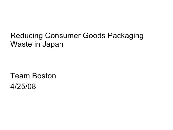 <ul><li>Reducing Consumer Goods Packaging Waste in Japan </li></ul><ul><li>Team Boston </li></ul><ul><li>4/25/08 </li></ul>