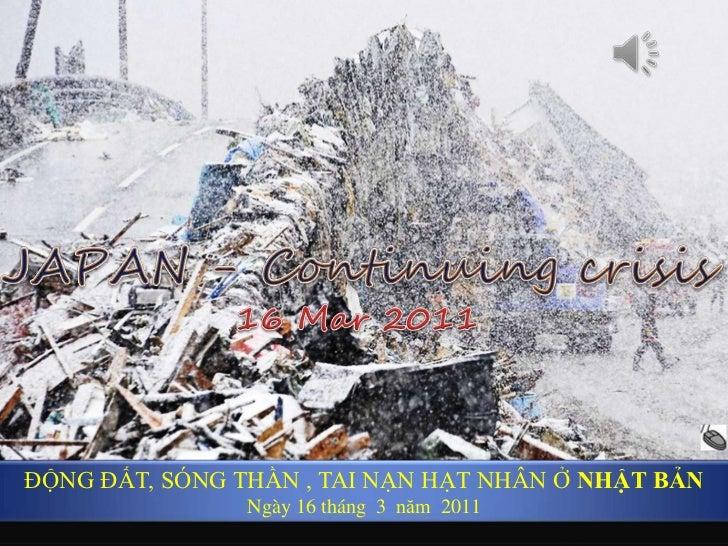 JAPAN - Continuing crisis <br />16 Mar 2011<br />ĐỘNG ĐẤT, SÓNG THẦN , TAI NẠN HẠT NHÂN Ở NHẬT BẢN<br />Ngày16 tháng  3  n...