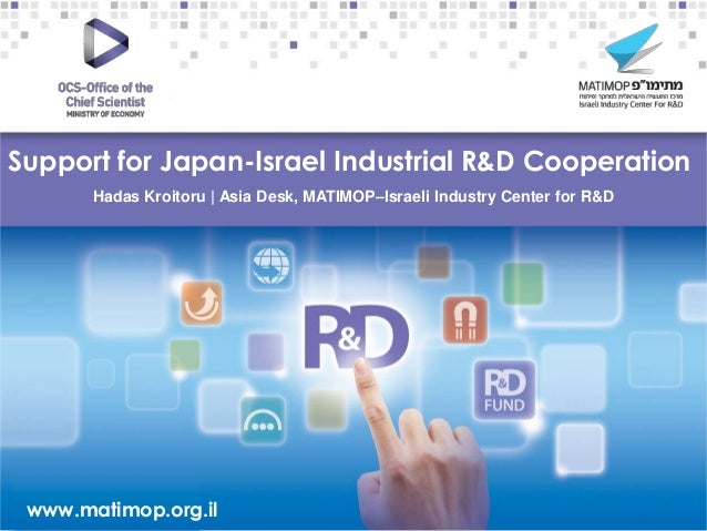 Support for Japan-Israel Industrial R&D Cooperation Hadas Kroitoru | Asia Desk, MATIMOP–Israeli Industry Center for R&D  –...