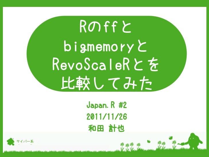 Rのffと         bigmemoryと        RevoScaleRとを         比較してみた              aa           Japan.R #2           2011/11/26     ...