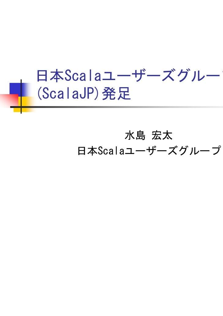 日本Scalaユーザーズグループ(ScalaJP)発足          水島 宏太   日本Scalaユーザーズグループ