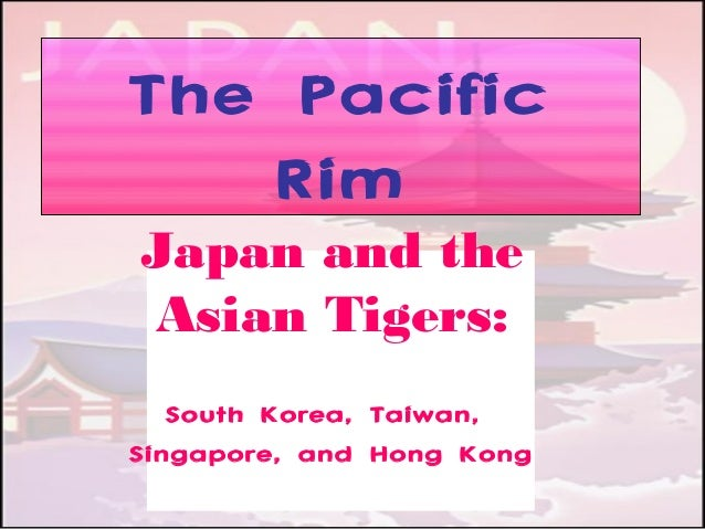 The Pacific Rim Japan and the Asian Tigers: South Korea, Taiwan, Singapore, and Hong Kong