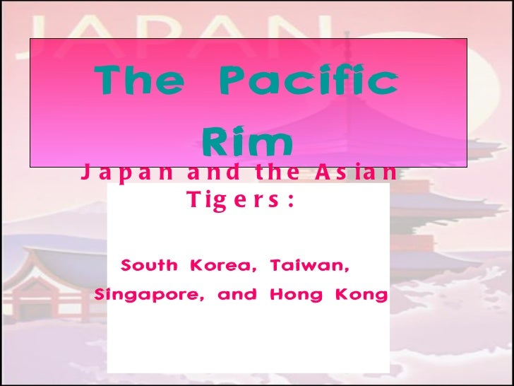 The Pacific           Rime A s i a nJ a p a n a nd th        T ig e r s :    South Korea, Taiwan, Singapore, and Hong Kong