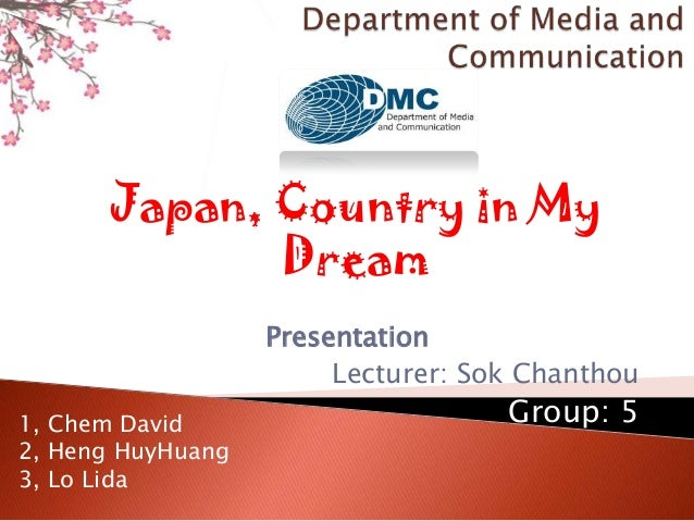 Presentation Lecturer: Sok Chanthou Group: 5 Japan, Country in My Dream 1, Chem David 2, Heng HuyHuang 3, Lo Lida