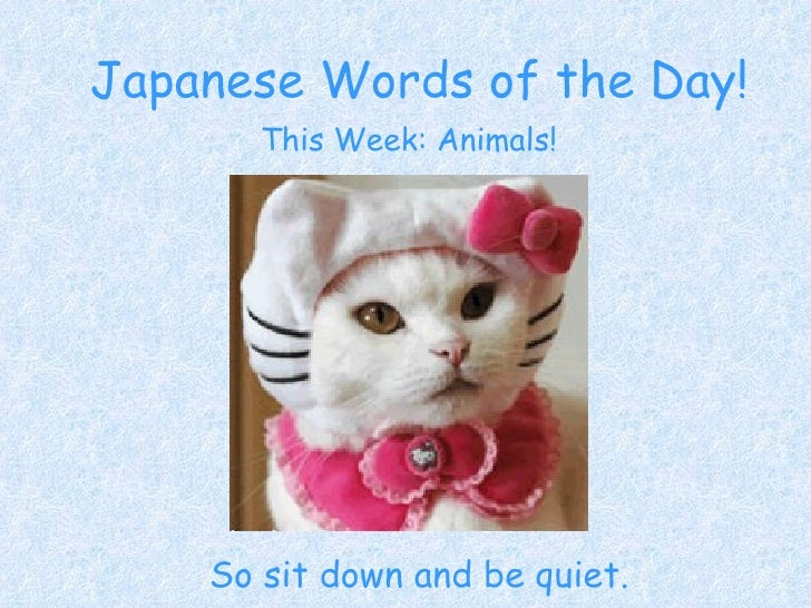Japanese Words of the Day! So sit down and be quiet. This Week: Animals!