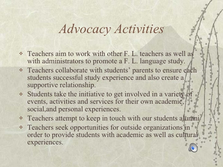Advocacy Activities <ul><li>Teachers aim to work with other F. L. teachers as well as with administrators to promote a F. ...