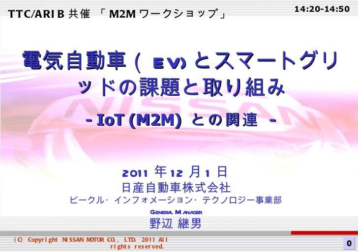 2011 年 12 月 1 日 日産自動車株式会社 ビークル・インフォメーション・テクノロジー事業部 General Manager 野辺 継男 電気自動車( EV) とスマートグリッドの課題と取り組み - IoT (M2M)  との関連  -...
