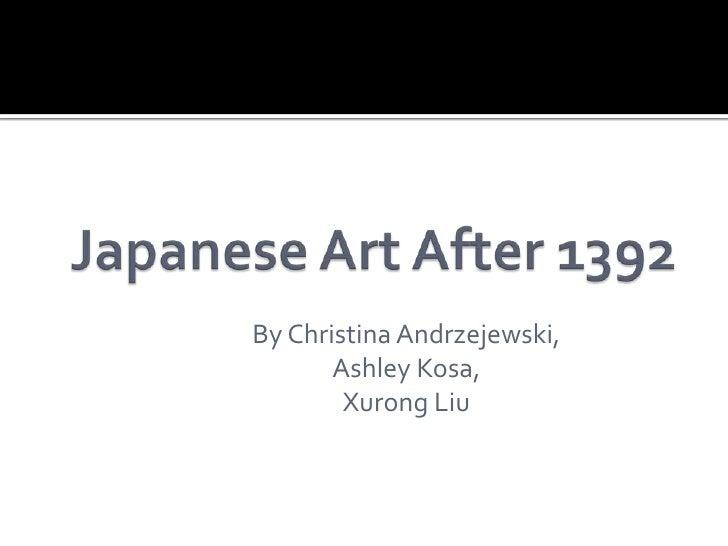 Japanese Art After 1392<br />By Christina Andrzejewski, <br />Ashley Kosa,<br />Xurong Liu<br />
