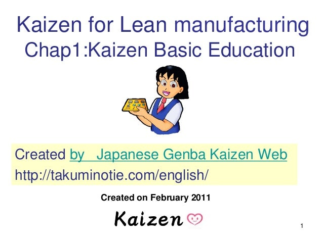 1 Kaizen for Lean manufacturing Chap1:Kaizen Basic Education Created on February 2011 Created by Japanese Genba Kaizen Web...