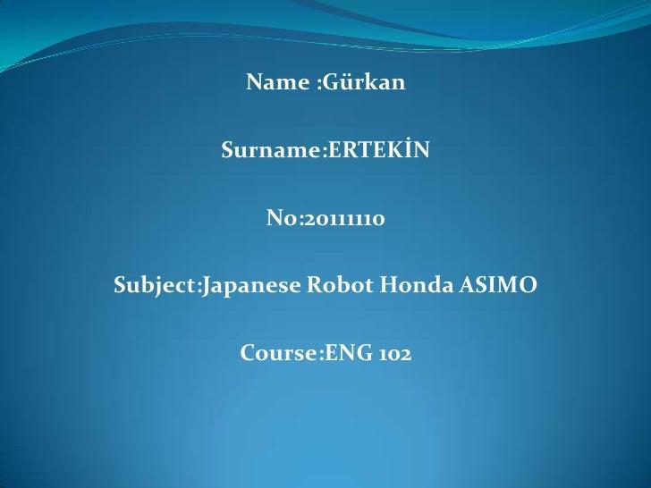 Name :Gürkan        Surname:ERTEKİN            No:20111110Subject:Japanese Robot Honda ASIMO          Course:ENG 102