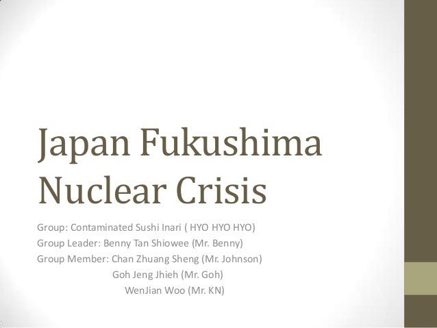 Japan Fukushima Nuclear Crisis Group: Contaminated Sushi Inari ( HYO HYO HYO) Group Leader: Benny Tan Shiowee (Mr. Benny) ...