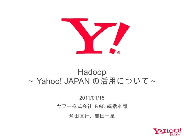 Hadoop ~ Yahoo! JAPAN の活用について~ 2011/01/15 ヤフー株式会社  R&D 統括本部 角田直行、吉田一星