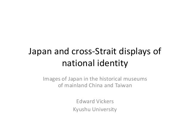 Japanandcross‐Straitdisplaysof nationalidentity ImagesofJapaninthehistoricalmuseums ofmainlandChinaandTai...