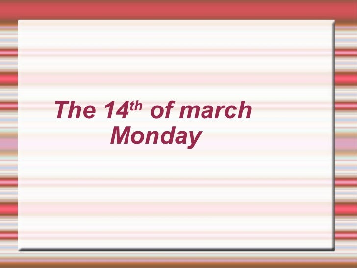 The 14 th  of march  Monday