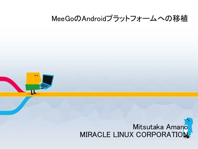 MeeGoのAndroidプラットフォームへの移植 Mitsutaka Amano MIRACLE LINUX CORPORATION