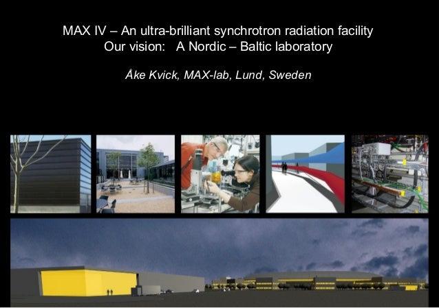 MAX IV – An ultra-brilliant synchrotron radiation facility Our vision: A Nordic – Baltic laboratory Åke Kvick, MAX-lab, Lu...