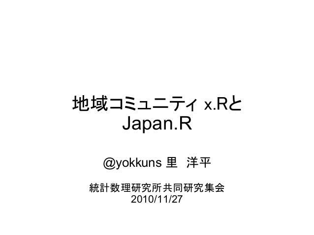 地域コミュニティ x.Rと Japan.R @yokkuns 里 洋平 統計数理研究所共同研究集会 2010/11/27