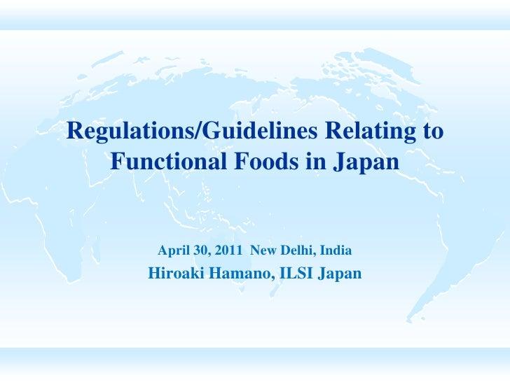 Regulations/Guidelines Relating to   Functional Foods in Japan        April 30, 2011 New Delhi, India       Hiroaki Hamano...