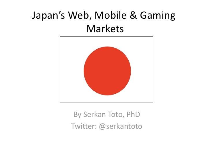 Japan'sWeb,Mobile&Gaming           Markets        BySerkanToto,PhD       Twi?er:@serkantoto
