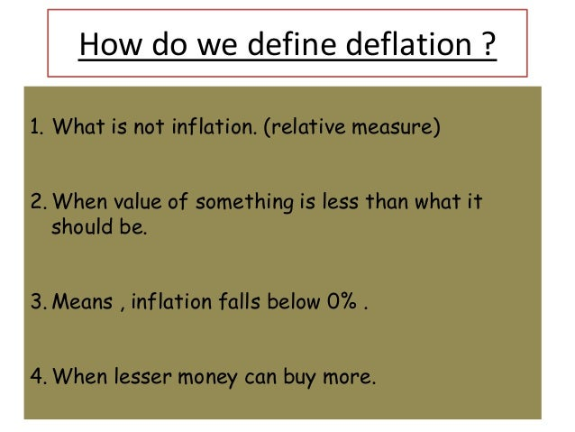 How do we define deflation ?1. What is not inflation. (relative measure)2. When value of something is less than what it   ...