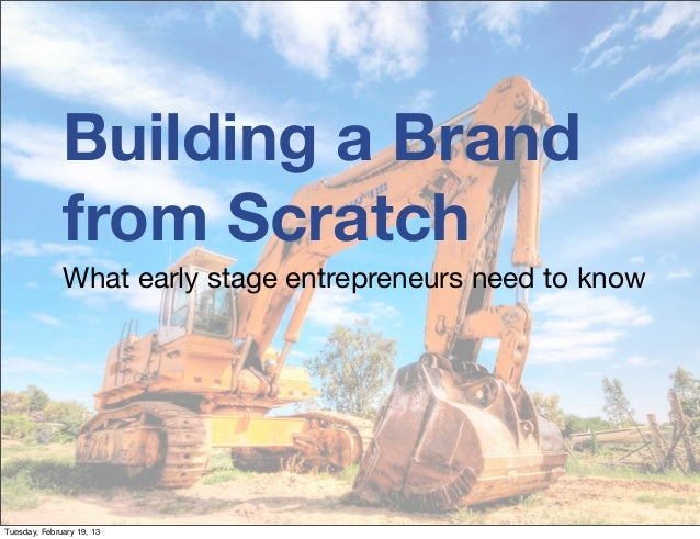 Building a Brand              from Scratch              What early stage entrepreneurs need to knowTuesday, February 19, 13