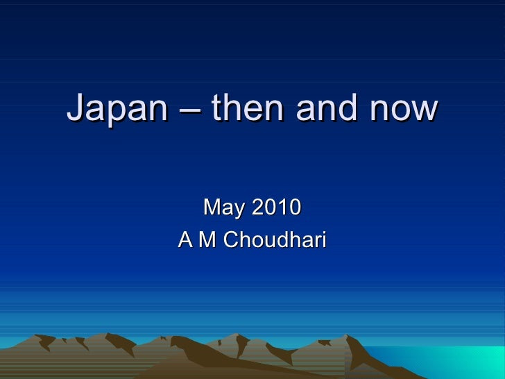 Japan – then and now May 2010 A M Choudhari