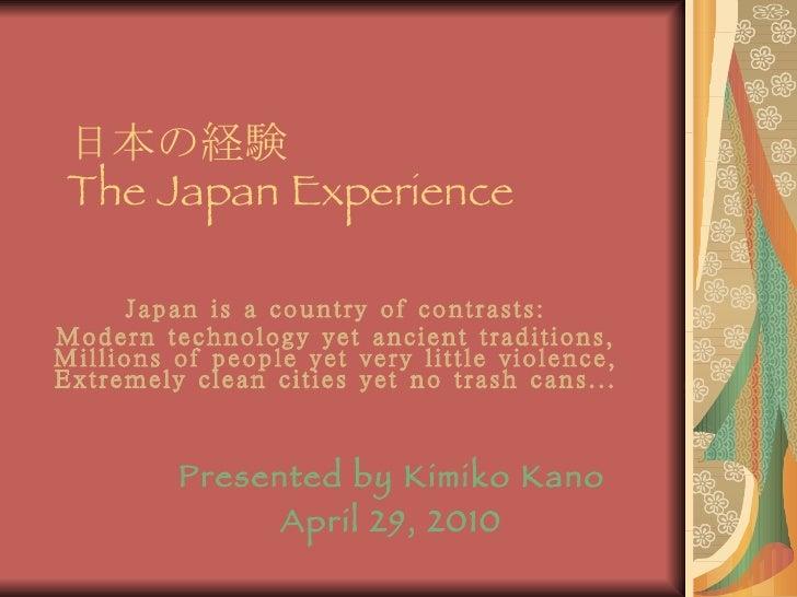 日本の経験  The Japan Experience Japan is a country of contrasts: Modern technology yet ancient traditions, Millions of people ...