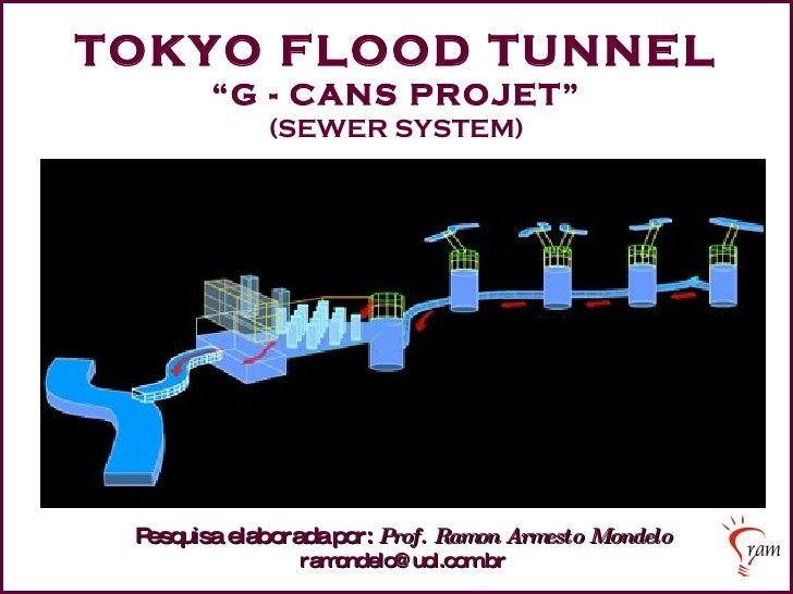 "TOKYO FLOOD TUNNEL "" G - CANS PROJET"" (SEWER SYSTEM) Pesquisa elaborada   por:   Prof. Ramon Armesto Mondelo [email_address]"