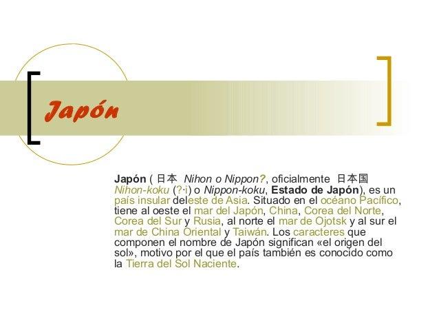 Japón Japón( 日本 Nihon o Nippon?,oficialmente 日本国 Nihon-koku(?·i)oNippon-koku,Estado de Japón),esun paísinsu...