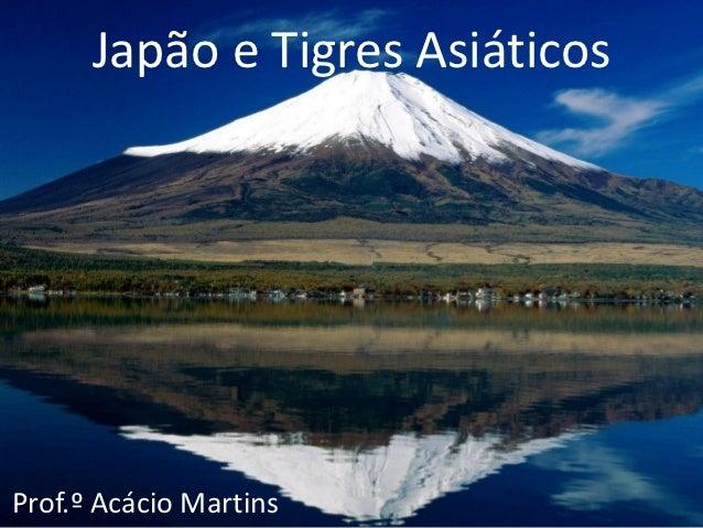 Japão e Tigres AsiáticosProf.º Acácio Martins