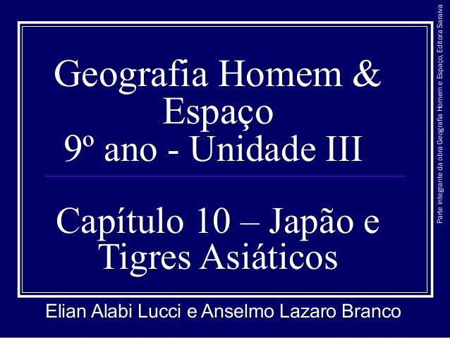 Geografia Homem & Espaço 9º ano - Unidade III Capítulo 10 – Japão e Tigres Asiáticos Elian Alabi Lucci e Anselmo Lazaro Br...