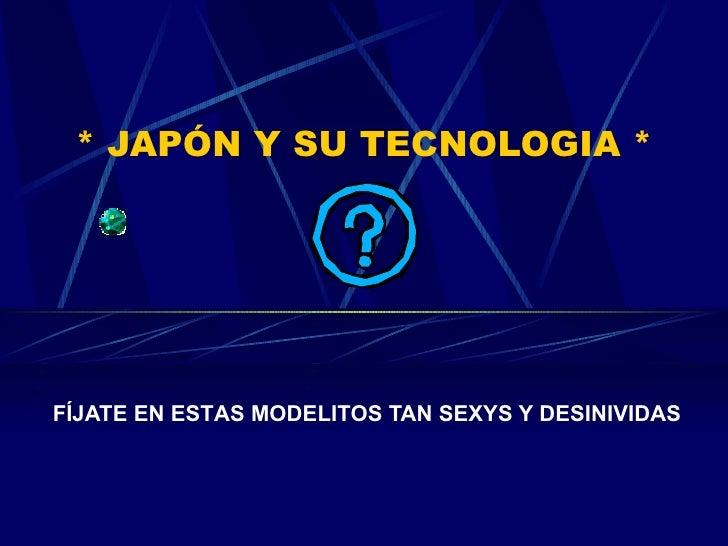 *  JAPÓN  Y SU TECNOLOGIA * FÍJATE EN EST A S MODELITOS  TAN SEXYS Y DESINIVIDAS