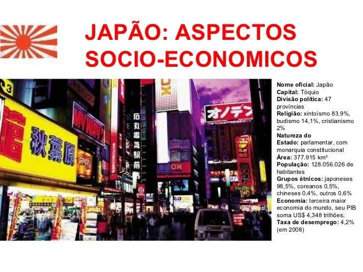 JAPÃO: ASPECTOS SOCIO-ECONOMICOS Nome oficial: Japão Capital: Tóquio Divisão política: 47 províncias Religião: xint...