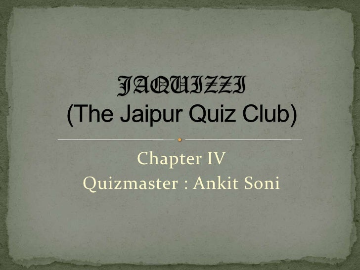 Chapter IV<br />Quizmaster : AnkitSoni<br />JAQUIZZI(The Jaipur Quiz Club)<br />