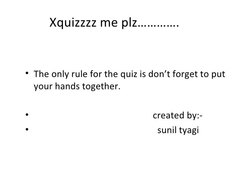 Xquizzzz me plz…………. <ul><li>The only rule for the quiz is don't forget to put your hands together.  </li></ul><ul><li>cre...